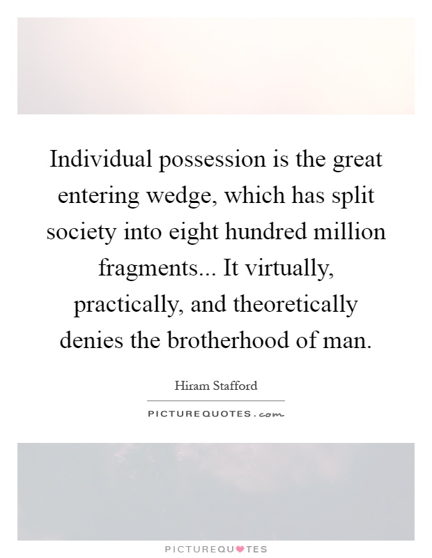 Individual possession is the great entering wedge, which has split society into eight hundred million fragments... It virtually, practically, and theoretically denies the brotherhood of man Picture Quote #1