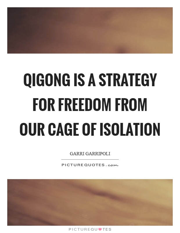 Qigong is a strategy for freedom from our cage of isolation Picture Quote #1
