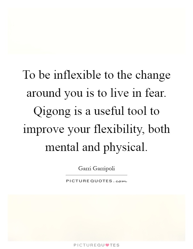 To be inflexible to the change around you is to live in fear. Qigong is a useful tool to improve your flexibility, both mental and physical Picture Quote #1