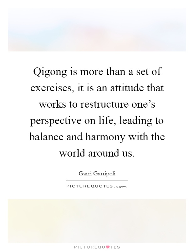 Qigong is more than a set of exercises, it is an attitude that
