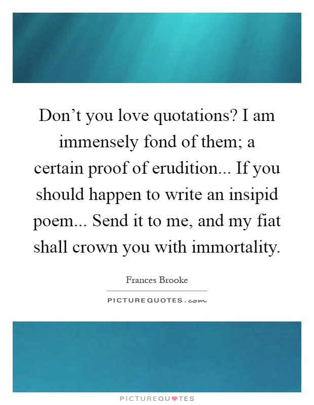 Don't you love quotations? I am immensely fond of them; a certain proof of erudition... If you should happen to write an insipid poem... Send it to me, and my fiat shall crown you with immortality Picture Quote #1