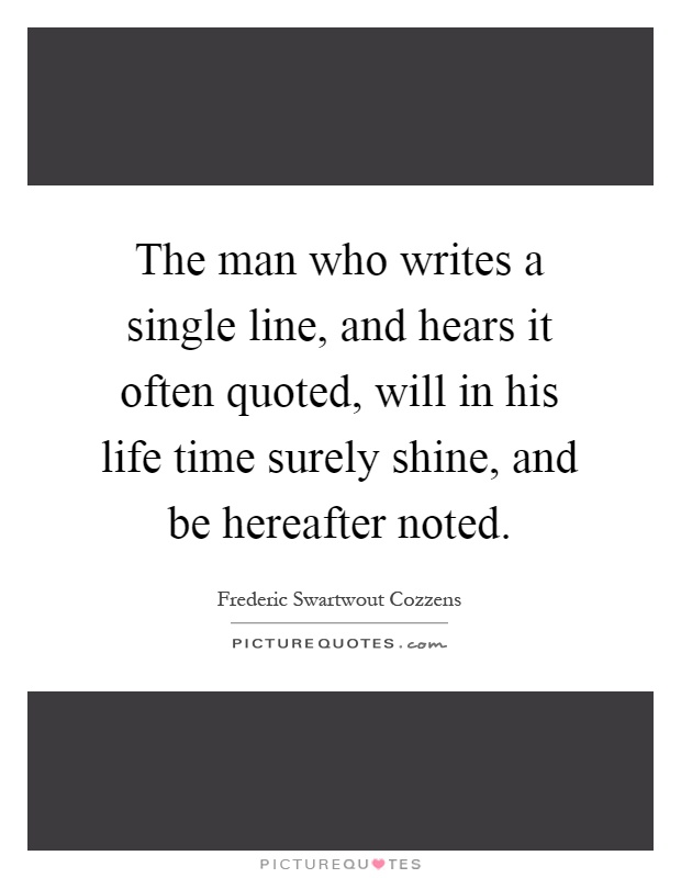 The man who writes a single line, and hears it often quoted, will in his life time surely shine, and be hereafter noted Picture Quote #1