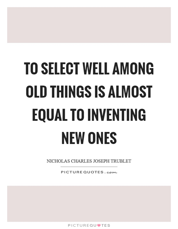 Select Quote Entrancing To Select Well Among Old Things Is Almost Equal To Inventing New .
