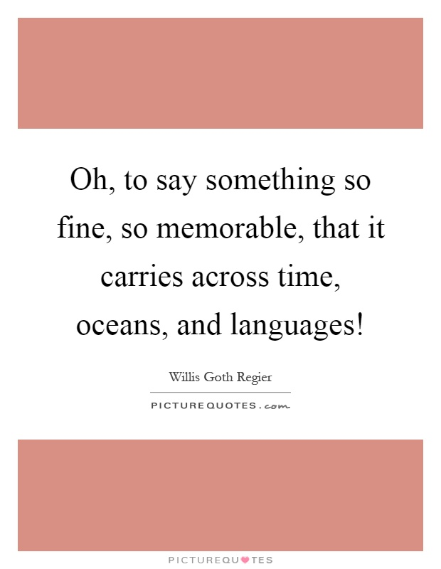 Oh, to say something so fine, so memorable, that it carries across time, oceans, and languages! Picture Quote #1