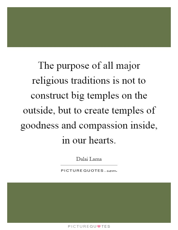 The purpose of all major religious traditions is not to construct big temples on the outside, but to create temples of goodness and compassion inside, in our hearts Picture Quote #1