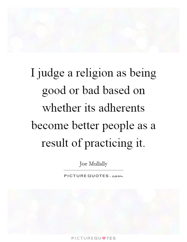 I judge a religion as being good or bad based on whether its adherents become better people as a result of practicing it Picture Quote #1