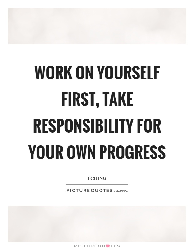 Work on yourself first, take responsibility for your own progress Picture Quote #1