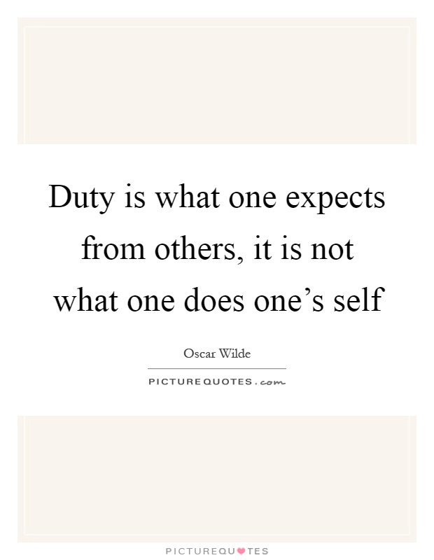 Duty is what one expects from others, it is not what one does one's self Picture Quote #1