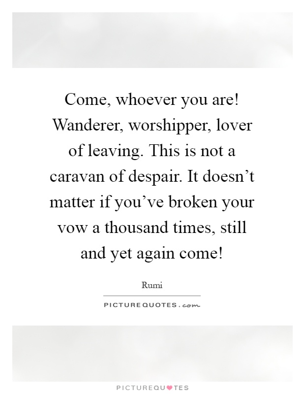 Come, whoever you are! Wanderer, worshipper, lover of leaving. This is not a caravan of despair. It doesn't matter if you've broken your vow a thousand times, still and yet again come! Picture Quote #1