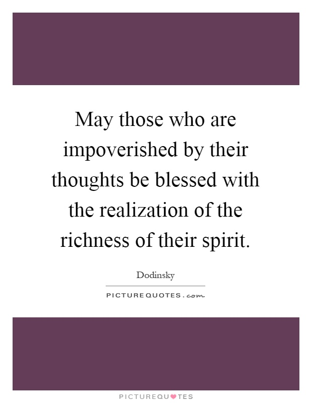 May those who are impoverished by their thoughts be blessed with the realization of the richness of their spirit Picture Quote #1