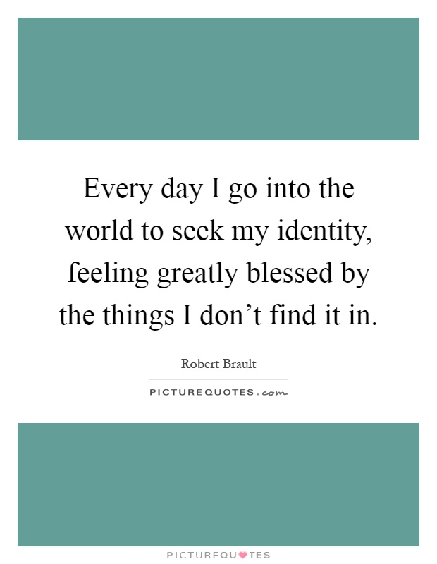 Every day I go into the world to seek my identity, feeling greatly blessed by the things I don't find it in Picture Quote #1