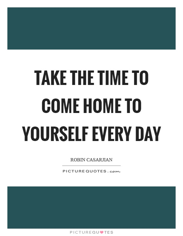 Take the time to come home to yourself every day Picture Quote #1