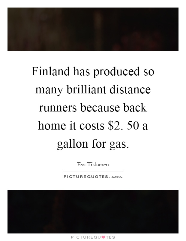 Finland has produced so many brilliant distance runners because back home it costs $2. 50 a gallon for gas Picture Quote #1