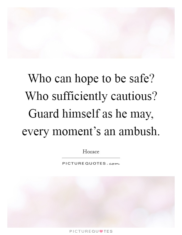 Who can hope to be safe? Who sufficiently cautious? Guard himself as he may, every moment's an ambush Picture Quote #1
