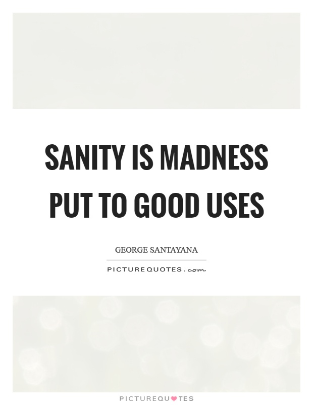 Sanity is madness put to good uses Picture Quote #1