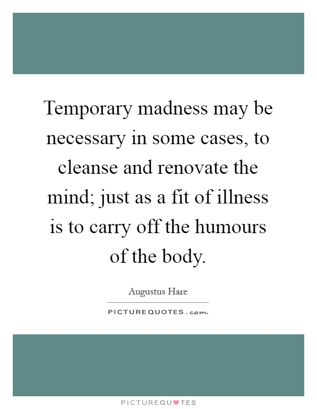 Temporary madness may be necessary in some cases, to cleanse and renovate the mind; just as a fit of illness is to carry off the humours of the body Picture Quote #1