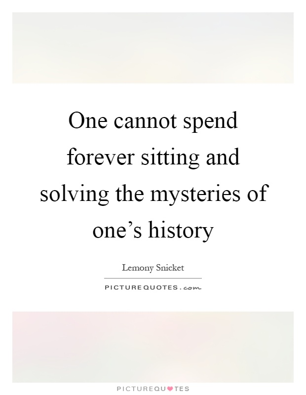 One cannot spend forever sitting and solving the mysteries of one's history Picture Quote #1