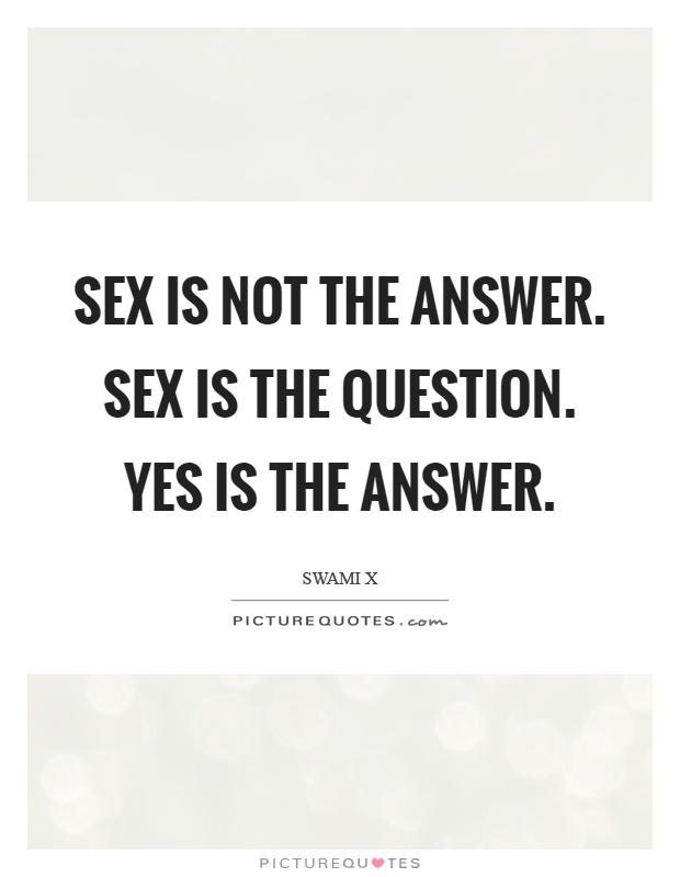 Sex is not the answer. Sex is the question. Yes is the answer Picture Quote #1