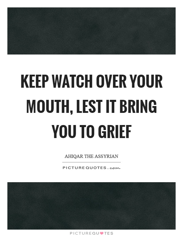 Keep watch over your mouth, lest it bring you to grief Picture Quote #1