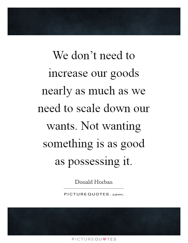 We don't need to increase our goods nearly as much as we need to scale down our wants. Not wanting something is as good as possessing it Picture Quote #1