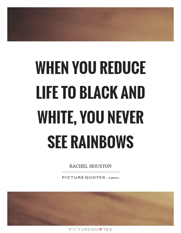 When you reduce life to black and white, you never see rainbows Picture Quote #1