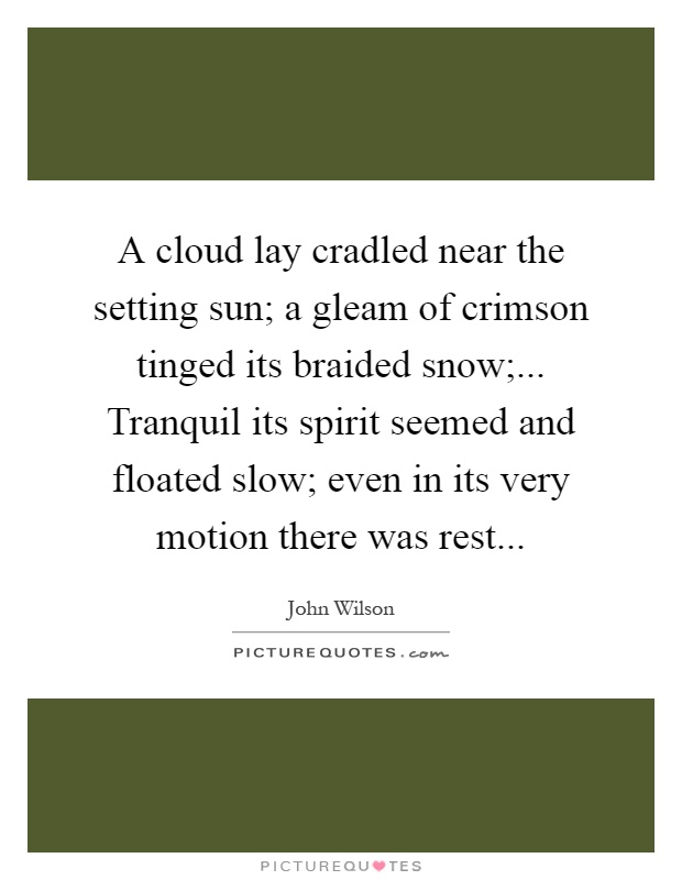 A cloud lay cradled near the setting sun; a gleam of crimson tinged its braided snow;... Tranquil its spirit seemed and floated slow; even in its very motion there was rest Picture Quote #1
