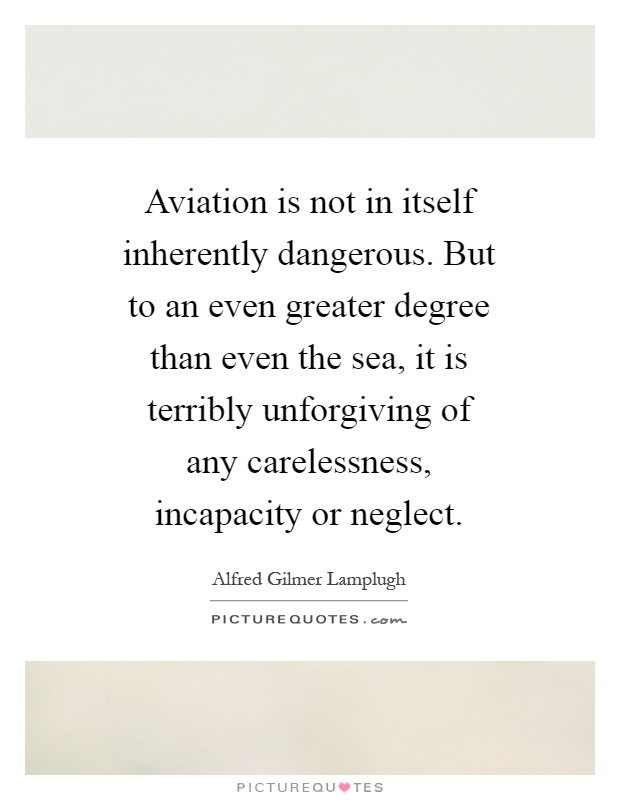 Aviation is not in itself inherently dangerous. But to an even greater degree than even the sea, it is terribly unforgiving of any carelessness, incapacity or neglect Picture Quote #1