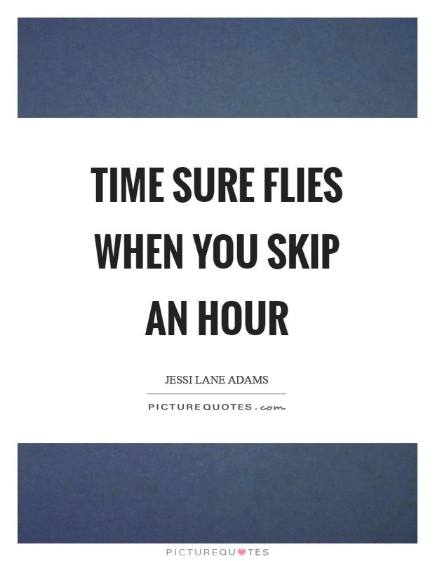 Time sure flies when you skip an hour Picture Quote #1