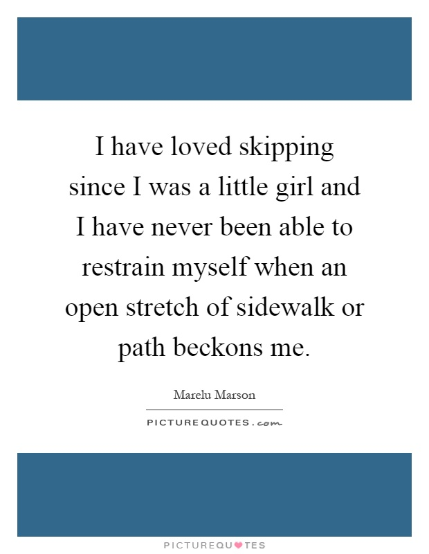 I have loved skipping since I was a little girl and I have never been able to restrain myself when an open stretch of sidewalk or path beckons me Picture Quote #1