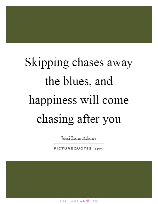 Skipping chases away the blues, and happiness will come chasing after you Picture Quote #1