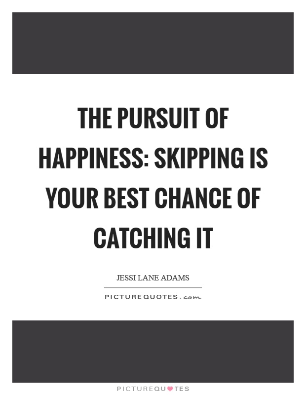 The pursuit of happiness: skipping is your best chance of catching it Picture Quote #1
