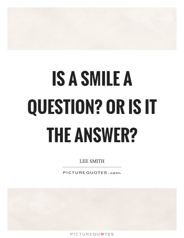 Is a smile a question? Or is it the answer? Picture Quote #1