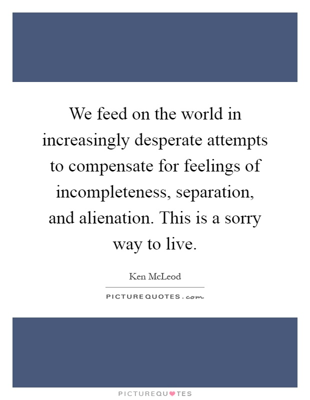 We feed on the world in increasingly desperate attempts to compensate for feelings of incompleteness, separation, and alienation. This is a sorry way to live Picture Quote #1