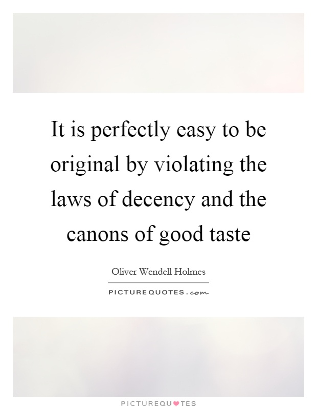 It is perfectly easy to be original by violating the laws of decency and the canons of good taste Picture Quote #1