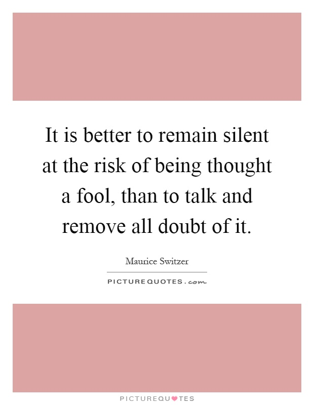 It is better to remain silent at the risk of being thought a fool, than to talk and remove all doubt of it Picture Quote #1