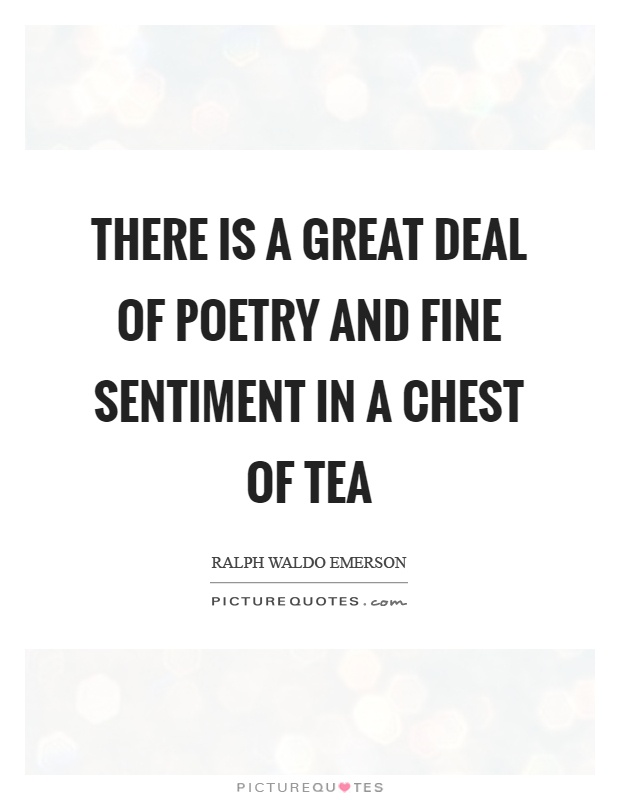 There is a great deal of poetry and fine sentiment in a chest of tea Picture Quote #1
