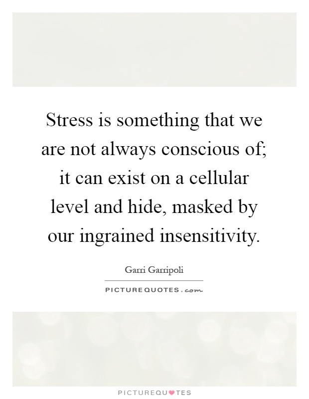 Stress is something that we are not always conscious of; it can exist on a cellular level and hide, masked by our ingrained insensitivity Picture Quote #1