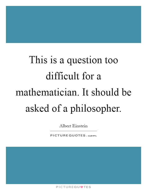 This is a question too difficult for a mathematician. It should be asked of a philosopher Picture Quote #1