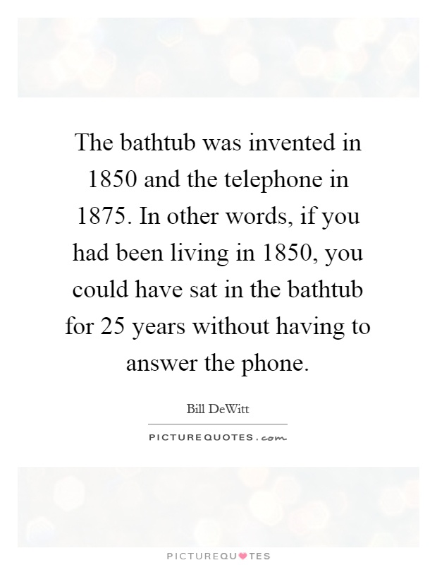 The bathtub was invented in 1850 and the telephone in 1875. In other words, if you had been living in 1850, you could have sat in the bathtub for 25 years without having to answer the phone Picture Quote #1