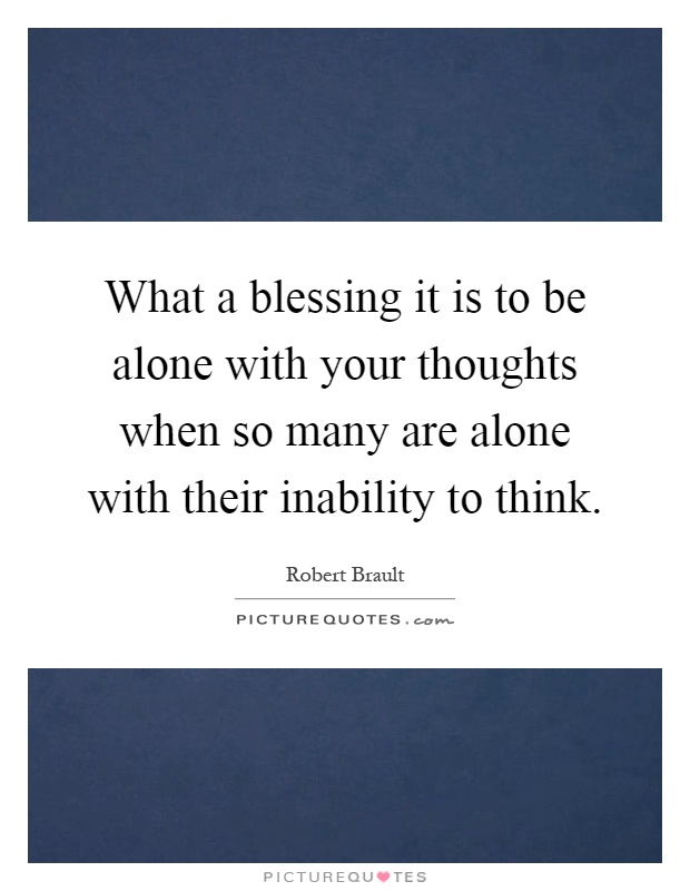 What a blessing it is to be alone with your thoughts when so many are alone with their inability to think Picture Quote #1