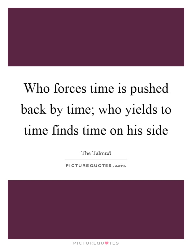 Who forces time is pushed back by time; who yields to time finds time on his side Picture Quote #1