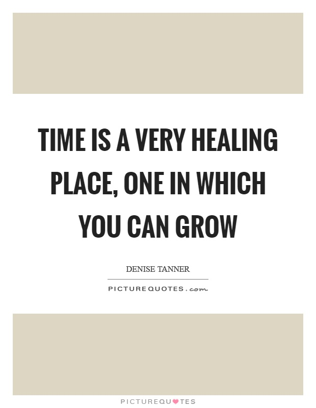 Time is a very healing place, one in which you can grow Picture Quote #1