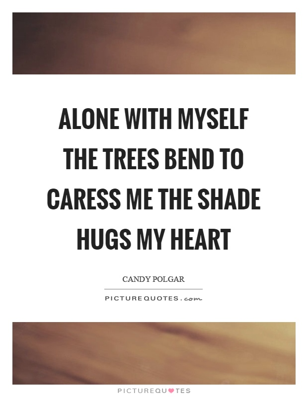 Alone with myself the trees bend to caress me the shade hugs my heart Picture Quote #1