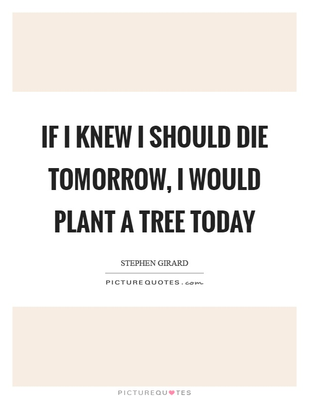 If I knew I should die tomorrow, I would plant a tree today Picture Quote #1