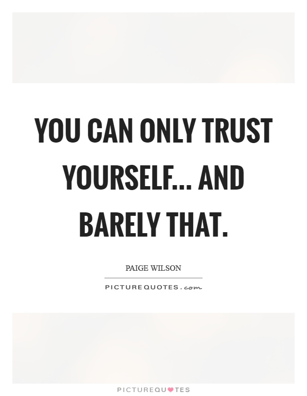You can only trust yourself... And barely that Picture Quote #1