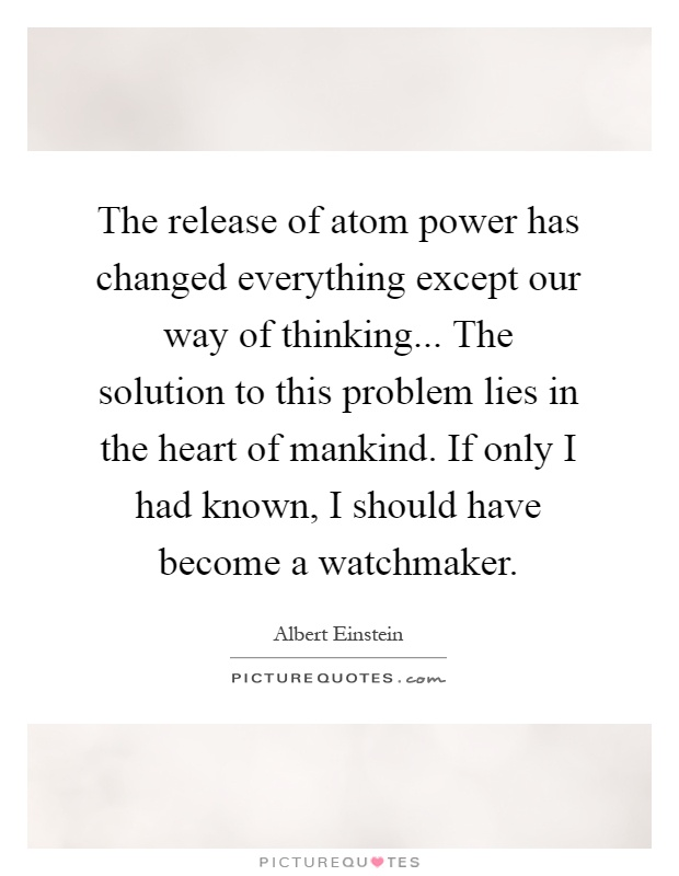 The release of atom power has changed everything except our way of thinking... The solution to this problem lies in the heart of mankind. If only I had known, I should have become a watchmaker Picture Quote #1