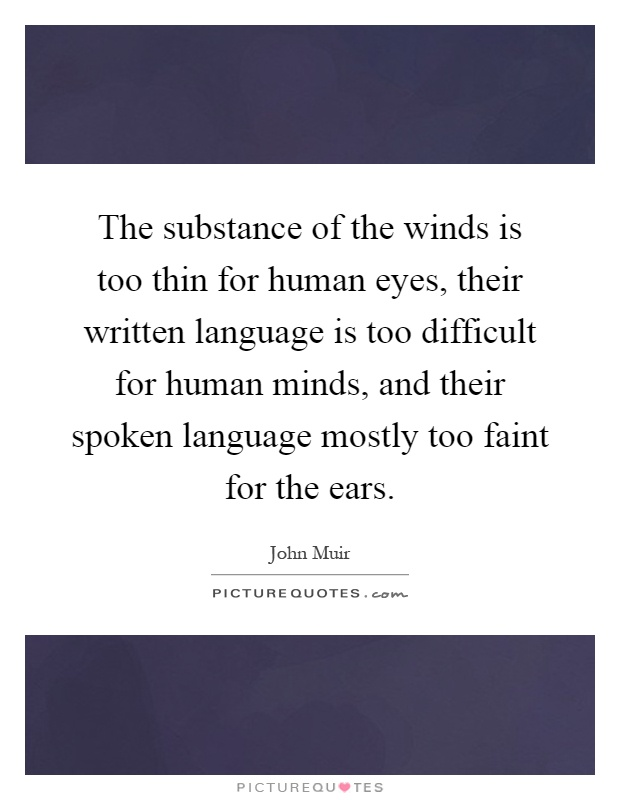 The substance of the winds is too thin for human eyes, their written language is too difficult for human minds, and their spoken language mostly too faint for the ears Picture Quote #1