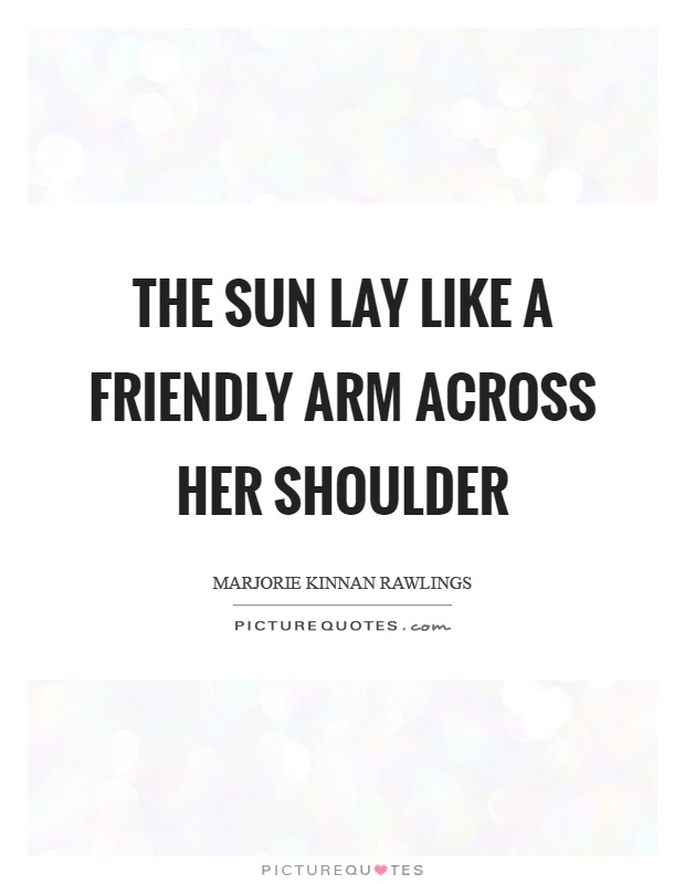 The sun lay like a friendly arm across her shoulder Picture Quote #1