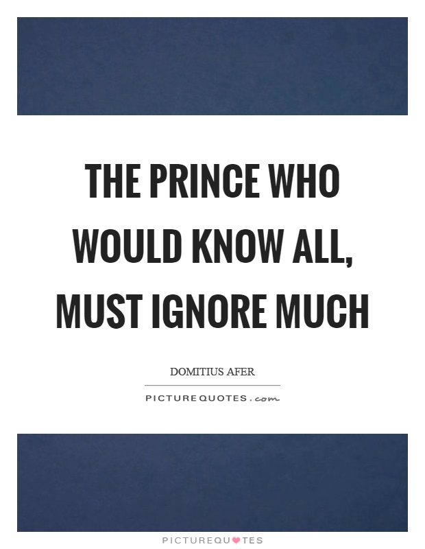 The prince who would know all, must ignore much Picture Quote #1