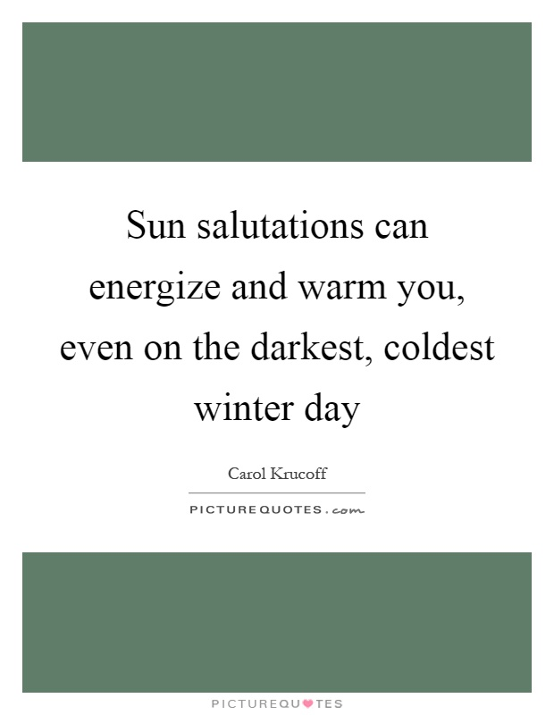 Sun salutations can energize and warm you, even on the darkest, coldest winter day Picture Quote #1